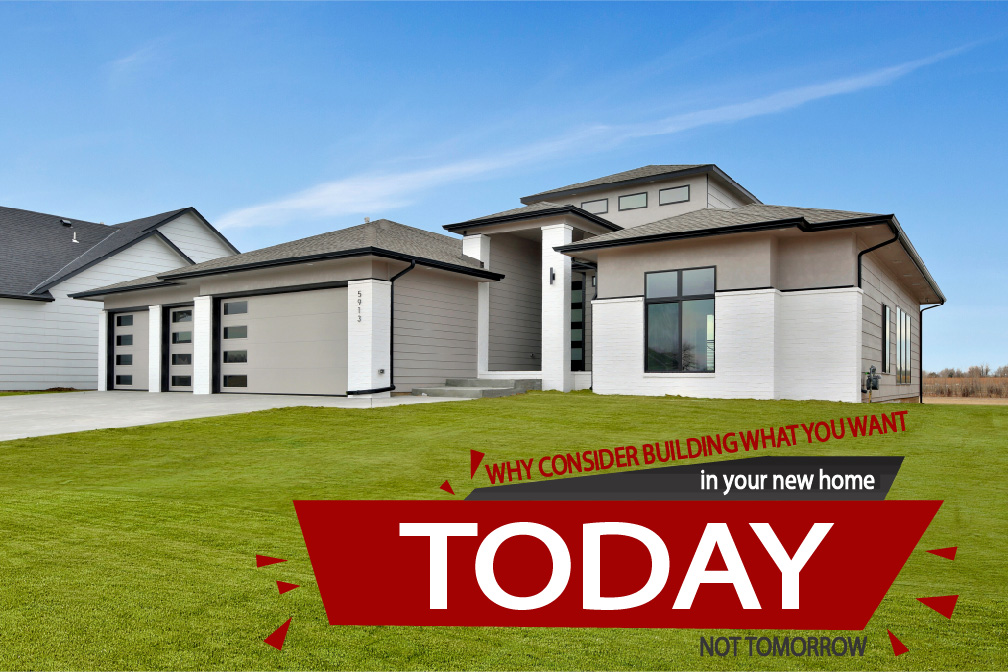 Why consider building what you want in your new home TODAY, not tomorrow